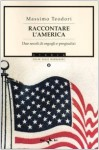 Raccontare l'America: Due secoli di orgogli e pregiudizi - Massimo Teodori