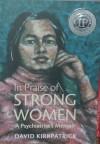 In Praise Of Strong Women: A Psychiatrist's Memoir - David Kirkpatrick