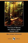 The King of Beaver, and Beaver Lights (Illustrated Edition) (Dodo Press) - Mary Hartwell Catherwood
