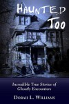 Haunted Too: Incredible True Stories of Ghostly Encounters - Dorah L. Williams