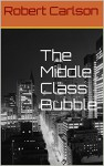 The Middle Class Bubble - Robert Carlson