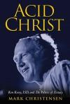 Acid Christ: Ken Kesey, LSD and the Politics of Ecstasy - Mark Christensen
