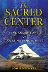 The Sacred Center: The Ancient Art of Locating Sanctuaries - John Michell