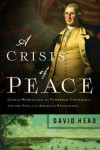 A Crisis of Peace: George Washington, the Newburgh Conspiracy, and the Fate of the American Revolution - David Head