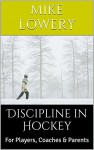 Discipline in Hockey: For Players, Coaches & Parents - Mike Lowery