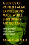 A Series of Pained Facial Expressions Made While Shredding Air Guitar: Poems, Observations, Lists, Letters, Notes, Bullshit Aphorisms, and General Tales of Ordinary Crabbiness - Brian Alan Ellis