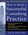 How to Build a Successful Consulting Practice - Jack J. Phillips