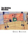 The Writing Machine: Writings on Writing: Occasional Ruminations on an Intangible Legerdemain - Greg Bachar