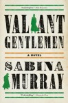 Valiant Gentlemen: A Novel - Sabina Murray