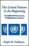 The United Nations In The Beginning: Conflict Processes, Colligation, Cases - Ralph M. Goldman