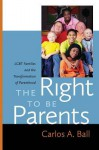 The Right to Be Parents: LGBT Families and the Transformation of Parenthood - Carlos A. Ball, Frances Olsen