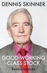 Good Working Class Stock: Reminiscences - Dennis Skinner