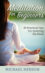 MEDITATION: Meditation For Beginners - 25 Practical Tips For Quieting The Mind, Relieve Stress, And Feel Happier (Meditation, Meditation For Beginners, ... Meditation Techniques, Meditation Books) - Michael Henson