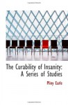 The Curability of Insanity: A Series of Studies - Pliny Earle