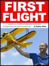 First Flight: A Beginner's Guide to RC Airplanes: How to Buy the Right Plane and Teach Yourself to Fly! - Stephen Weber