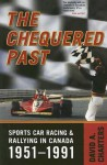 The Chequered Past: Sports Car Racing and Rallying in Canada, 1951-1991 - David A. Charters