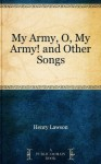My Army, O, My Army! and Other Songs - Henry Lawson