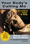 """Your Body's Calling Me: The Life and Times of """"Robert"""" R. Kelly - Music, Love, Sex and Money (An Unauthorized Biography) - Jake Brown"""