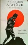 The Immortal Ataturk: A Psychobiography - Vamık D. Volkan, Norman Itzkowitz