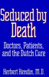 Seduced by Death: Doctors, Patients, and the Dutch Cure - Herbert Hendin