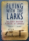 Flying with the Larks: The Early Aviation Pioneers of Lark Hill - Timothy Brown