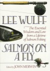 Salmon on a Fly: The Essential Wisdom and Lore from a Lifetime of Salmon Fishing - Lee Wulff
