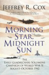 Morning Star, Midnight Sun: The Early Guadalcanal-Solomons Campaign of World War II August–October 1942 - Jeffrey R. Cox