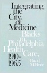 Integrating the City of Medicine: Blacks in Philadelphia Health Care, 1910-1965 - David McBride