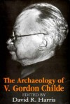 The Archaeology of V. Gordon Childe: Contemporary Perspectives - David R. Harris