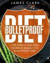 Bulletproof Diet: Lose Weight and Gain Maximum Energy the Bulletproof Way - James Clark