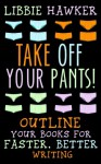 Take Off Your Pants!: Outline Your Books for Faster, Better Writing - Libbie Hawker