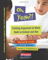 Oh, Yeah?!: Putting Argument to Work Both in School and Out - Michael Smith, Jeffrey D. Wilhelm, James E. Fredricksen