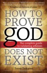 How to Prove God Does Not Exist: The Complete Guide to Validating Atheism - Trevor Treharne