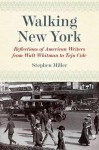 Walking New York: Reflections of American Writers from Walt Whitman to Teju Cole - Stephen Miller