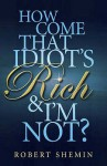 How Come That Idiot's Rich And I'm Not? - Robert Shemin