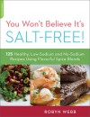 You Won't Believe It's Salt-Free: 125 Healthy Low-Sodium and No-Sodium Recipes Using Flavorful Spice Blends - Robyn Webb