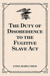 The Duty of Disobedience to the Fugitive Slave Act - Lydia Maria Child
