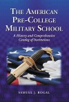 The American Pre-College Military School: A History and Comprehensive Catalog of Institutions - Samuel J. Rogal