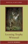 Locating Trophy Whitetails (Whitetail Secrets Series) - David Morris