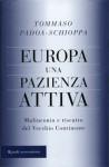 Europa, Una Pazienza Attiva: Malinconia E Riscatto Del Vecchio Continente - Tommaso Padoa-Schioppa