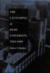 The Launching of Duke University, 1924-1949 - Robert F. Durden