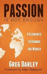 Passion Is Not Enough: Four Elements to Change the World - Greg Darley, Mark Batterson
