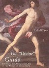 The Divine Guido: Religion, Sex, Money, and Art in the World of Guido Reni - Richard E. Spear