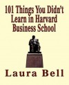 The 101 Things You Didn't Learn in Harvard Business School - Laura Bell