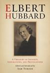 Elbert Hubbard: A Treasury of Insights, Inspirations, and Provocations - Elbert Hubbard, Sam Torode