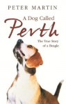 A Dog called Perth: The Voyage of a Beagle - Peter Martin
