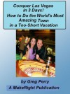 "Conquer Las Vegas for 3 Days - How to ""Do"" the World's Most Amazing Town in a 3-Day Vacation - Greg Perry"