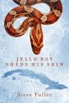 Jello Boy Sheds His Skin - Steve Fuller