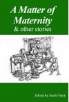 A Matter of Maternity & other stories - Miriam Moss, Sarah Nock, Susan Aykin, Laura Tilton, Harriet Shaw, Sally Cade, Felicity Wilson, Jon Ashbrook