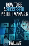 Project Management: How to be a Successful Project Manager - D Williams